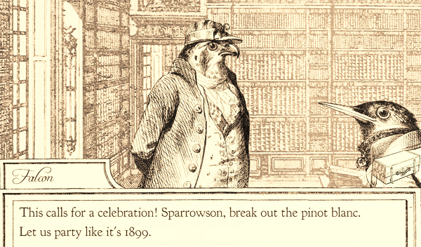 """This calls for a celebration! Sparrowson, break out the pinot blanc. Let us party like it's 1899."""
